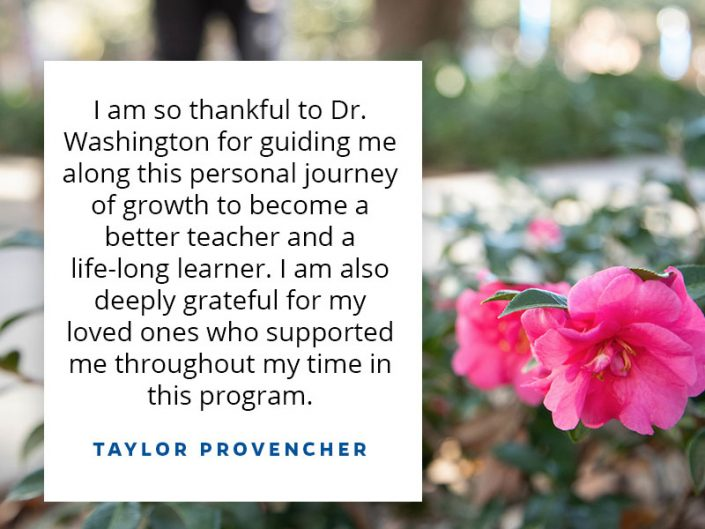 I am so thankful to Dr. Washington for guiding me along this personal journey of growth to become a better teacher and a life-long learner. I am also deeply grateful for my loved ones who supported me throughout my time in this program.