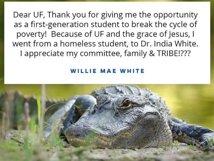 Thank you for giving me the opportunity as a first-generation student to break the cycle of poverty! Because of UF and the grace of Jesus, I went from a homeless student, to Dr. India White. I appreciate my committee, family &TRIBE!???