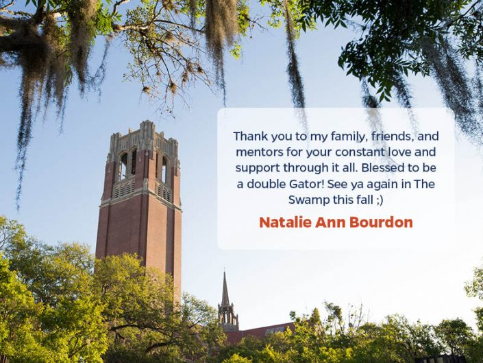 Thank you to my family, friends, and mentors for your constant love and support through it all. Blessed to be a double Gator! See ya again in The Swamp this fall ;) - Natalie Ann Bourdon
